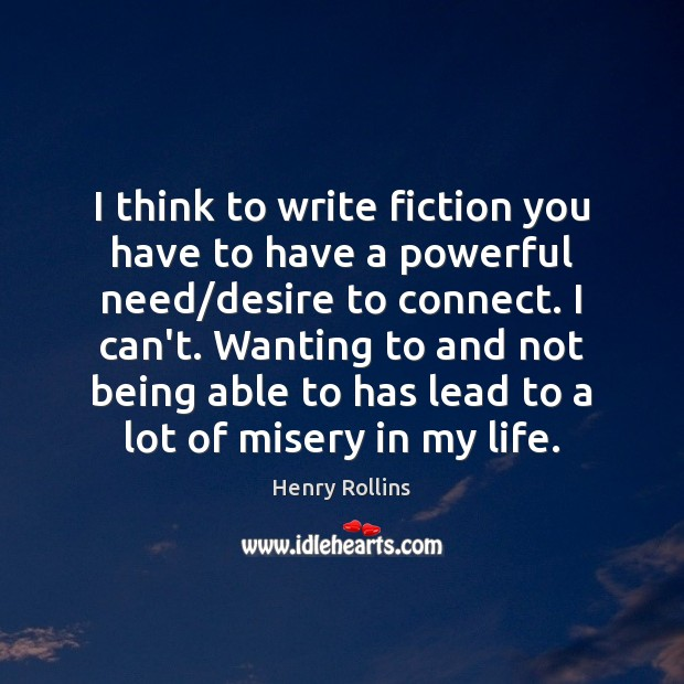 I think to write fiction you have to have a powerful need/ Image