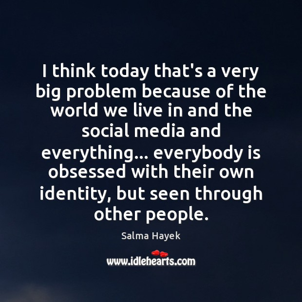 I think today that's a very big problem because of the world Salma Hayek Picture Quote