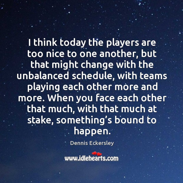 I think today the players are too nice to one another, but that might change with the Dennis Eckersley Picture Quote