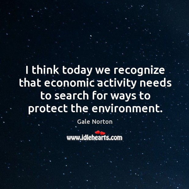 I think today we recognize that economic activity needs to search for ways to protect the environment. Gale Norton Picture Quote