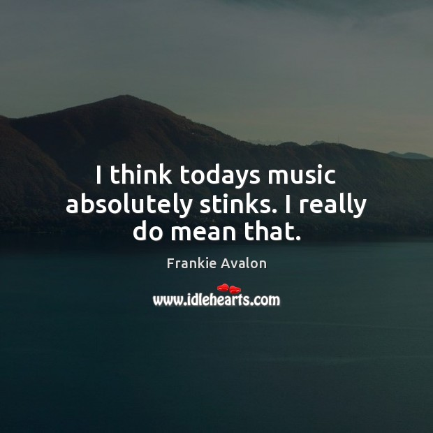 I think todays music absolutely stinks. I really do mean that. Image