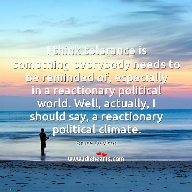 Image, I think tolerance is something everybody needs to be reminded of, especially in a reactionary