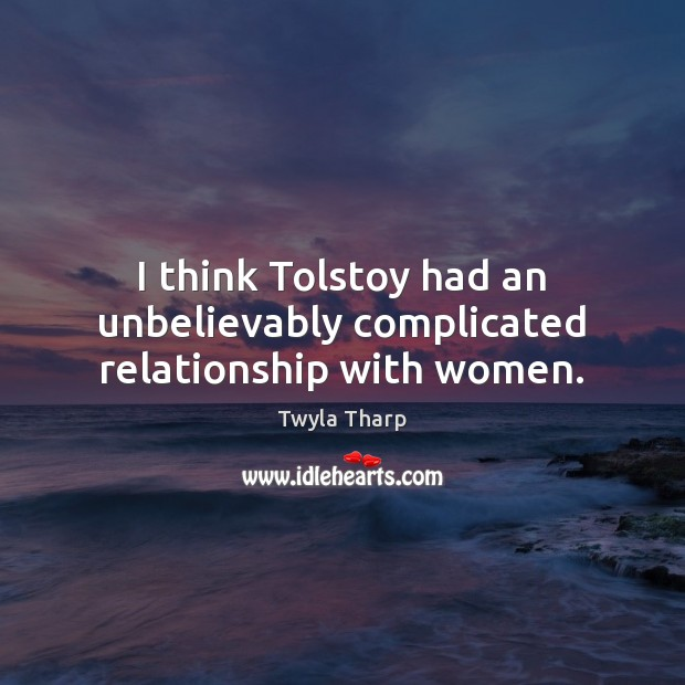 I think Tolstoy had an unbelievably complicated relationship with women. Twyla Tharp Picture Quote
