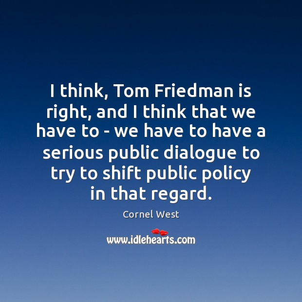 I think, Tom Friedman is right, and I think that we have Cornel West Picture Quote