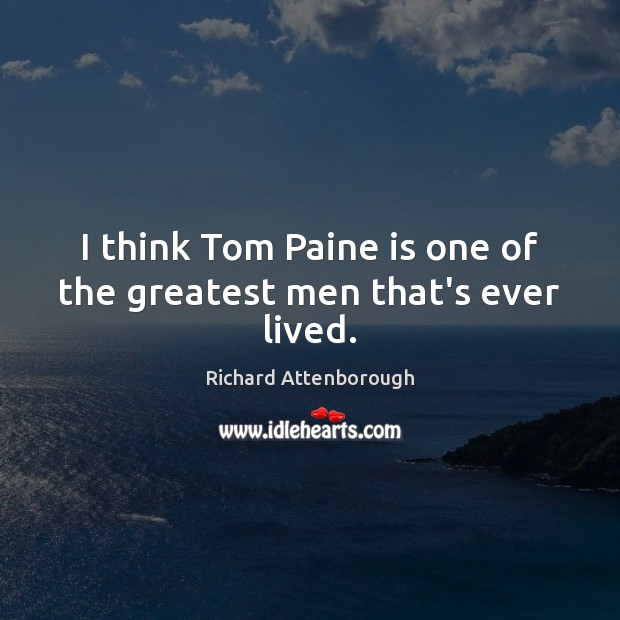 I think Tom Paine is one of the greatest men that's ever lived. Image
