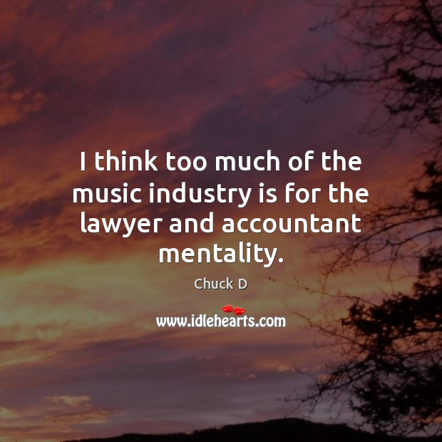 I think too much of the music industry is for the lawyer and accountant mentality. Image