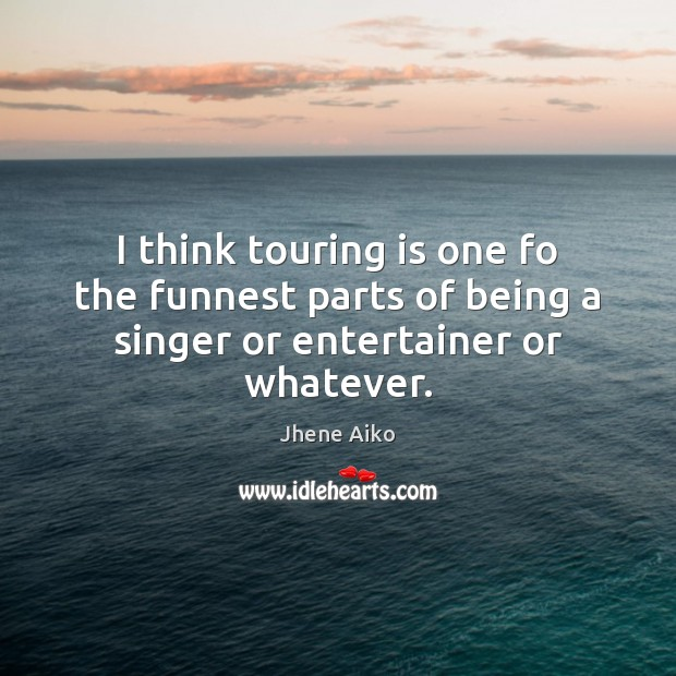 I think touring is one fo the funnest parts of being a singer or entertainer or whatever. Jhene Aiko Picture Quote