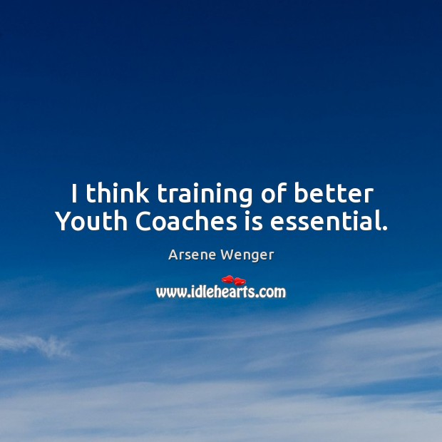 Image, I think training of better youth coaches is essential.