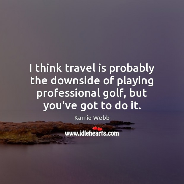 I think travel is probably the downside of playing professional golf, but Travel Quotes Image