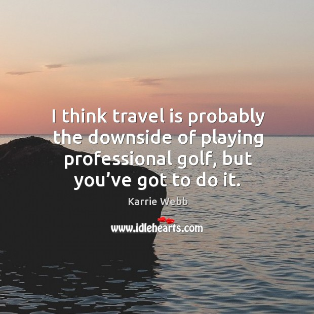 I think travel is probably the downside of playing professional golf, but you've got to do it. Image