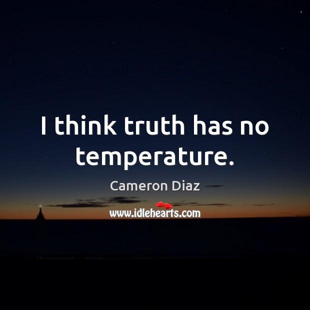 I think truth has no temperature. Cameron Diaz Picture Quote