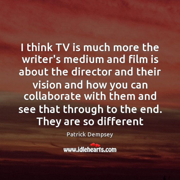 I think TV is much more the writer's medium and film is Patrick Dempsey Picture Quote
