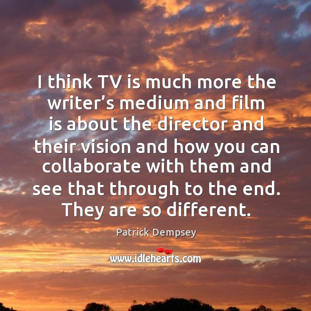 I think tv is much more the writer's medium and film is about the director and their vision Patrick Dempsey Picture Quote