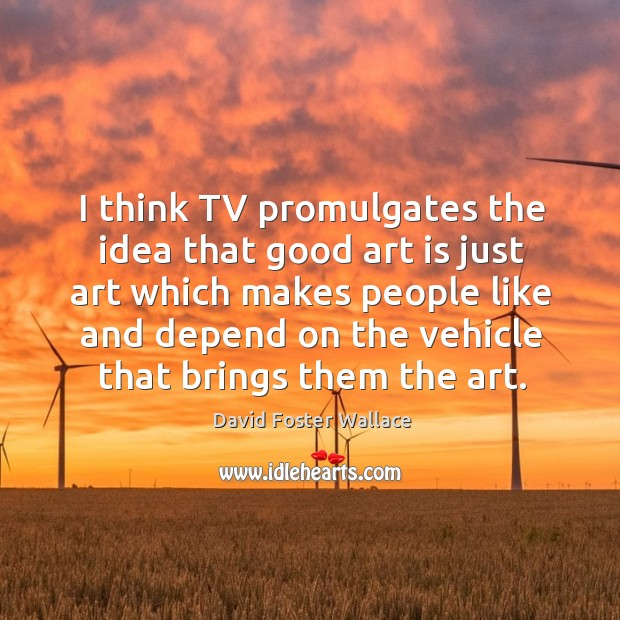 I think tv promulgates the idea that good art is just art which makes people like and Image