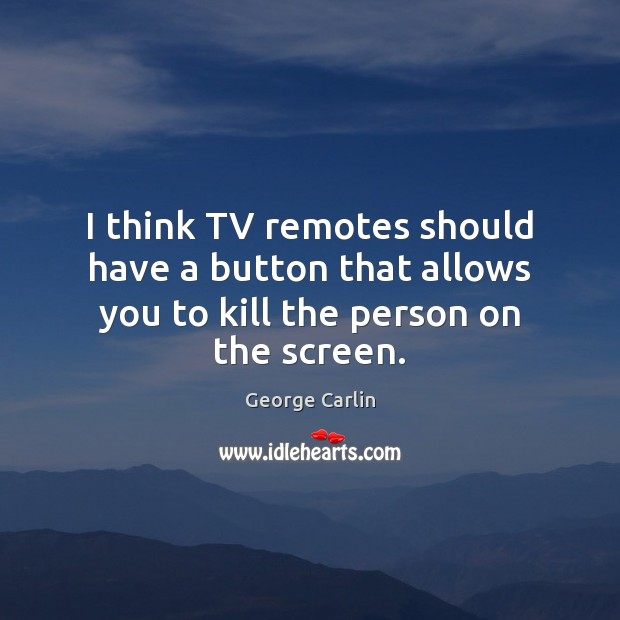 I think TV remotes should have a button that allows you to kill the person on the screen. Image