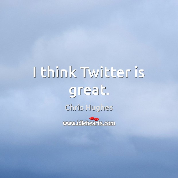 I think Twitter is great. Chris Hughes Picture Quote