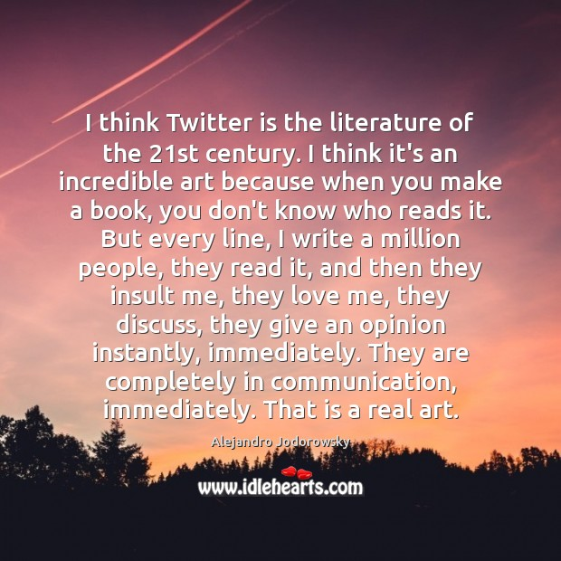I think Twitter is the literature of the 21st century. I think Love Me Quotes Image