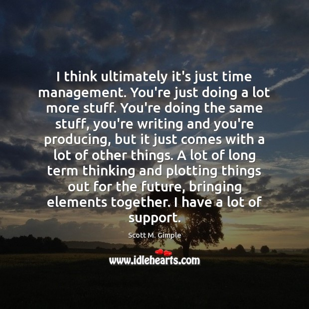 I think ultimately it's just time management. You're just doing a lot Image