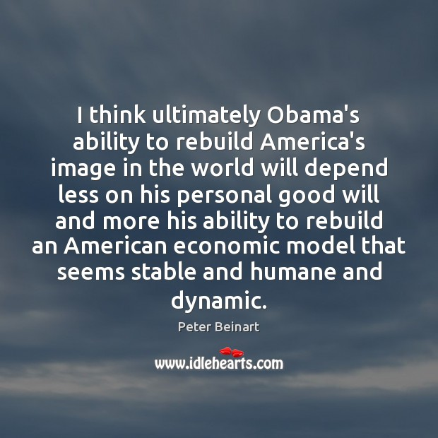 I think ultimately Obama's ability to rebuild America's image in the world Image