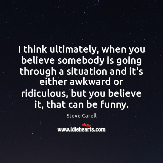I think ultimately, when you believe somebody is going through a situation Steve Carell Picture Quote