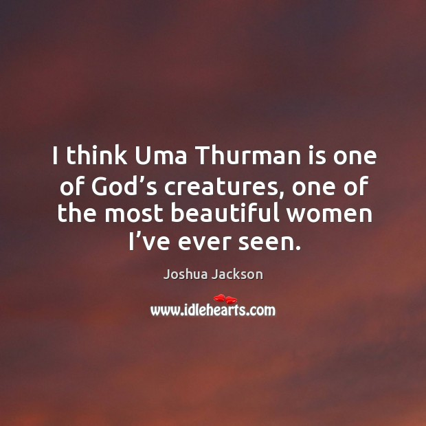 I think uma thurman is one of God's creatures, one of the most beautiful women I've ever seen. Joshua Jackson Picture Quote