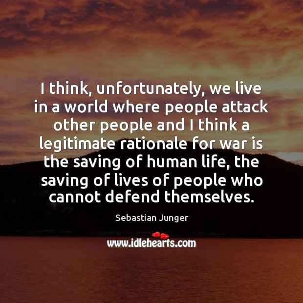 I think, unfortunately, we live in a world where people attack other Sebastian Junger Picture Quote