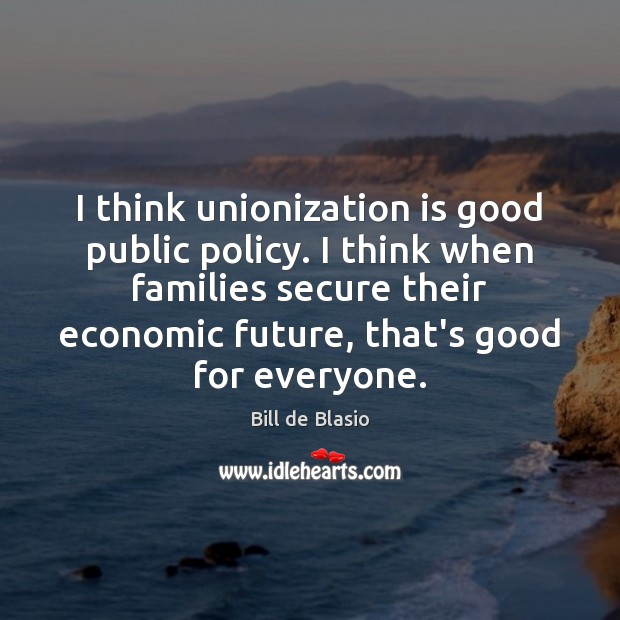 Image, I think unionization is good public policy. I think when families secure