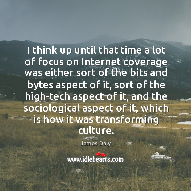 I think up until that time a lot of focus on internet coverage was either sort of the bits and James Daly Picture Quote