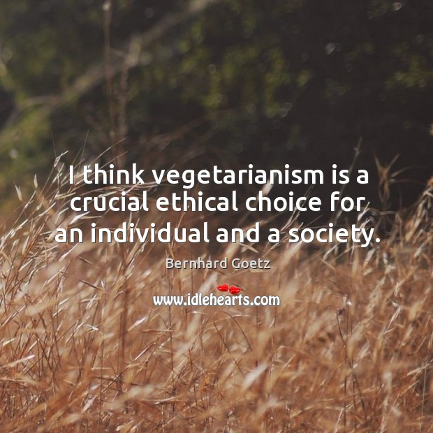 Image, I think vegetarianism is a crucial ethical choice for an individual and a society.