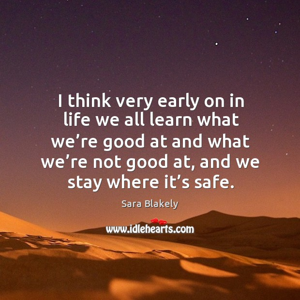 I think very early on in life we all learn what we're good at and what we're not good at, and we stay where it's safe. Image