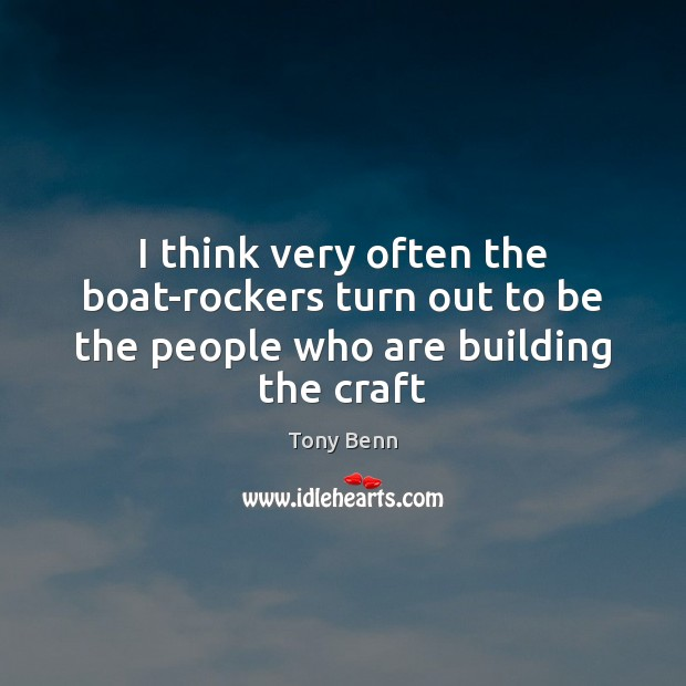 I think very often the boat-rockers turn out to be the people who are building the craft Tony Benn Picture Quote