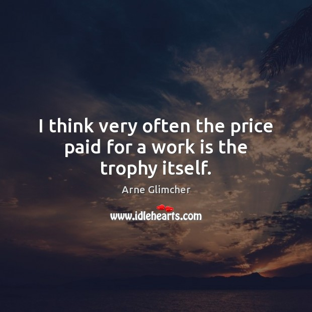 Image, I think very often the price paid for a work is the trophy itself.