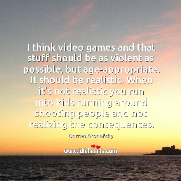 Image, I think video games and that stuff should be as violent as possible, but age-appropriate.