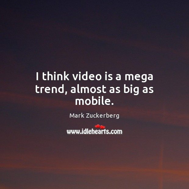 Image, I think video is a mega trend, almost as big as mobile.