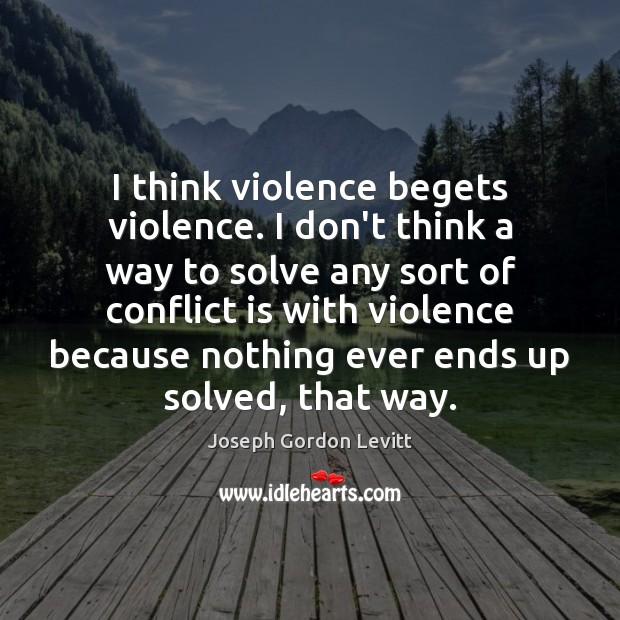 Image, I think violence begets violence. I don't think a way to solve