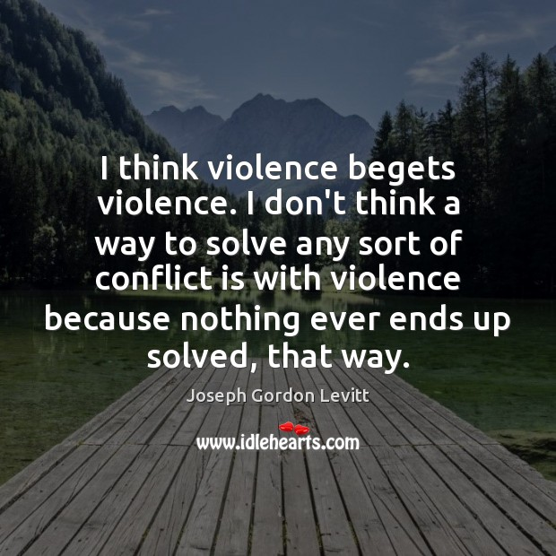 I think violence begets violence. I don't think a way to solve Joseph Gordon Levitt Picture Quote