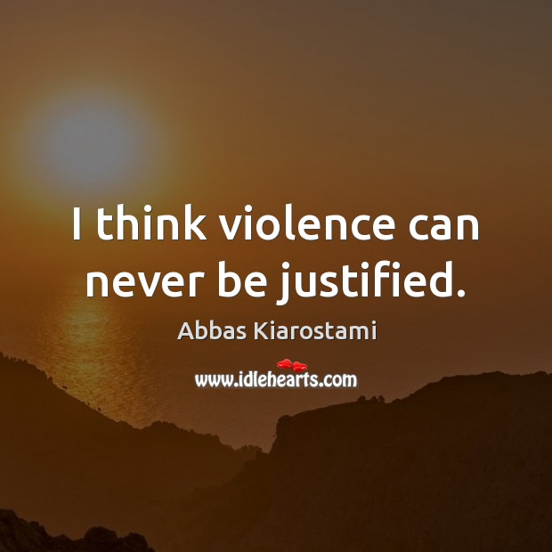 Image, I think violence can never be justified.