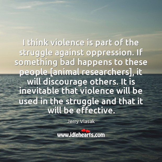 I think violence is part of the struggle against oppression. If something Image