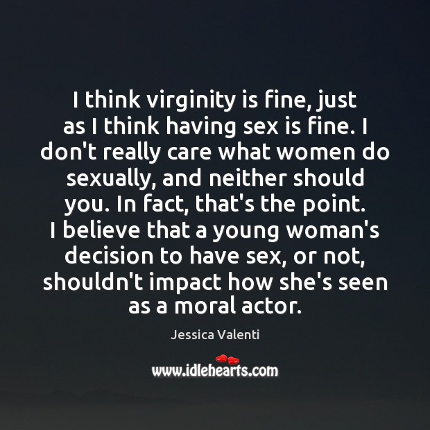 I think virginity is fine, just as I think having sex is Jessica Valenti Picture Quote
