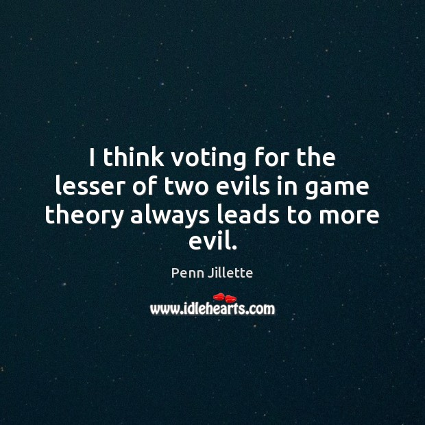 Image, I think voting for the lesser of two evils in game theory always leads to more evil.