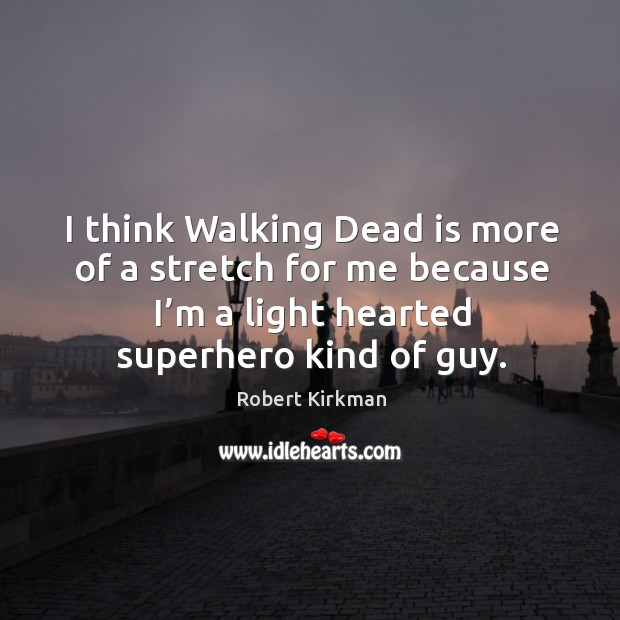 I think walking dead is more of a stretch for me because I'm a light hearted superhero kind of guy. Image