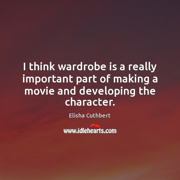 I think wardrobe is a really important part of making a movie Elisha Cuthbert Picture Quote