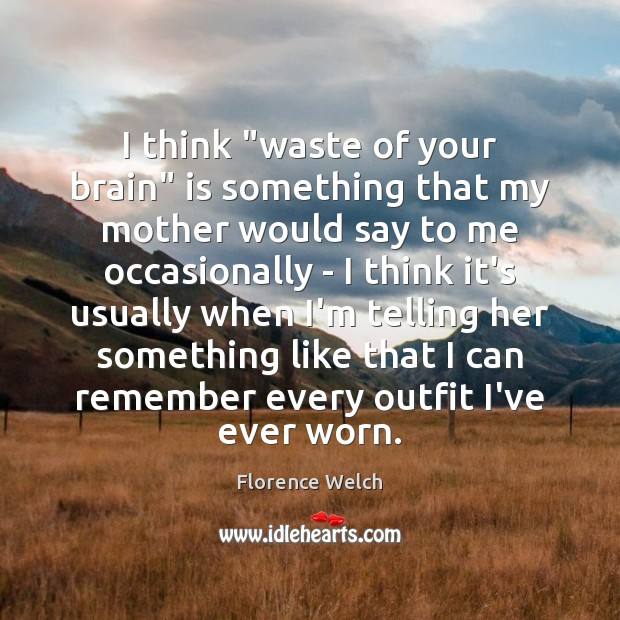 """Florence Welch Picture Quote image saying: I think """"waste of your brain"""" is something that my mother would"""