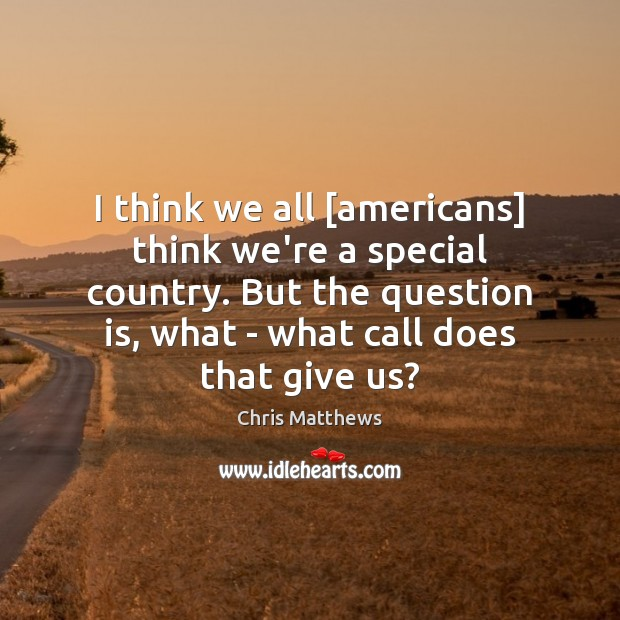 I think we all [americans] think we're a special country. But the Chris Matthews Picture Quote