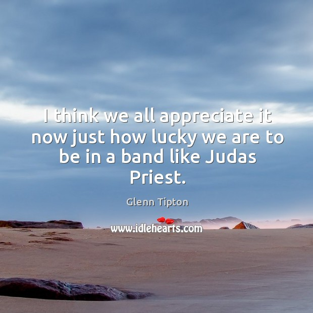 I think we all appreciate it now just how lucky we are to be in a band like judas priest. Glenn Tipton Picture Quote