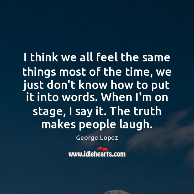 I think we all feel the same things most of the time, George Lopez Picture Quote