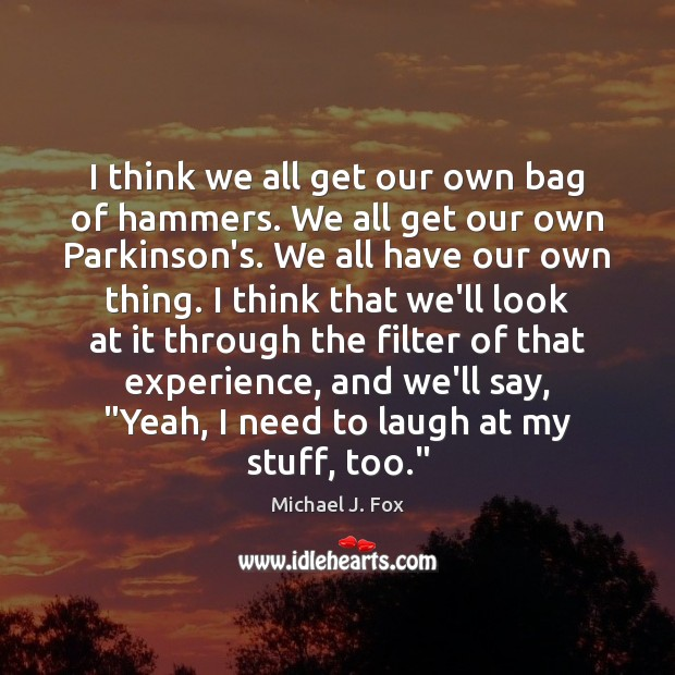 I think we all get our own bag of hammers. We all Image