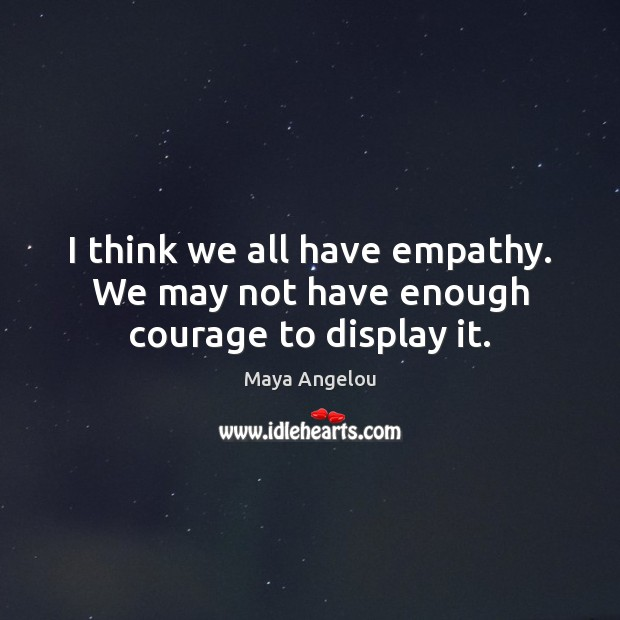 Image, I think we all have empathy. We may not have enough courage to display it.