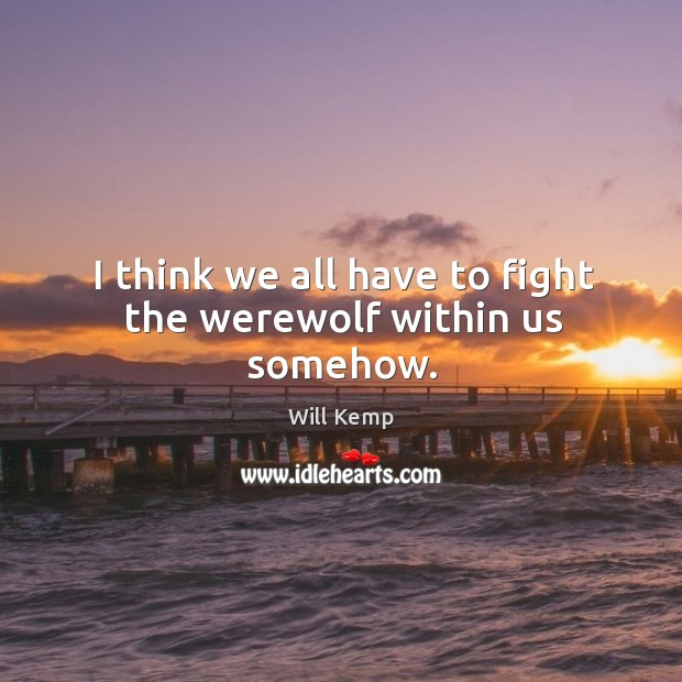 I think we all have to fight the werewolf within us somehow. Image