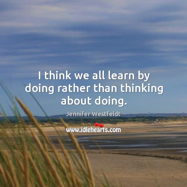 I think we all learn by doing rather than thinking about doing. Image